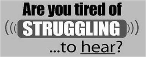 ARE YOU TIRED OF STRUGGLING ...TO HEAR?