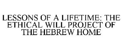 LESSONS OF A LIFETIME: THE ETHICAL WILL PROJECT OF THE HEBREW HOME