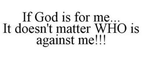 IF GOD IS FOR ME... IT DOESN'T MATTER WHO IS AGAINST ME!!!