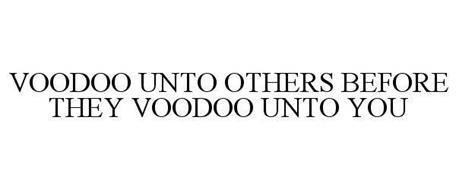 VOODOO UNTO OTHERS BEFORE THEY VOODOO UNTO YOU