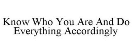 KNOW WHO YOU ARE AND DO EVERYTHING ACCORDINGLY