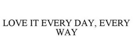 LOVE IT EVERY DAY, EVERY WAY