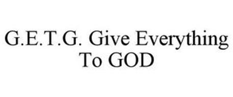 G.E.T.G. GIVE EVERYTHING TO GOD