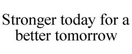 STRONGER TODAY FOR A BETTER TOMORROW