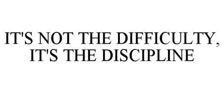 IT'S NOT THE DIFFICULTY, IT'S THE DISCIPLINE