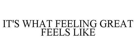 """""""IT'S WHAT FEELING GREAT FEELS LIKE"""""""