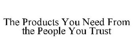 THE PRODUCTS YOU NEED FROM THE PEOPLE YOU TRUST