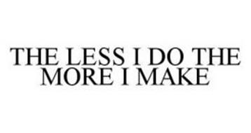 THE LESS I DO THE MORE I MAKE