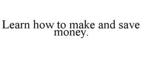 LEARN HOW TO MAKE AND SAVE MONEY.
