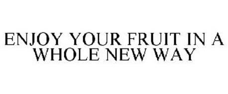 ENJOY YOUR FRUIT IN A WHOLE NEW WAY