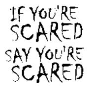IF YOU'RE SCARED SAY YOU'RE SCARED