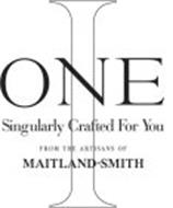 I ONE SINGULARLY CRAFTED FOR YOU FROM THE ARTISANS OF MAITLAND-SMITH