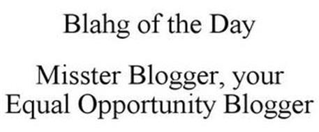 BLAHG OF THE DAY MISSTER BLOGGER, YOUR EQUAL OPPORTUNITY BLOGGER