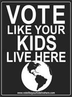 VOTE LIKE YOUR KIDS LIVE HERE WWW.VOTELIKEYOURKIDSLIVEHERE.COM