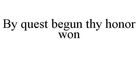BY QUEST BEGUN THY HONOR WON