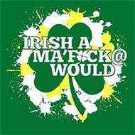 IRISH A MA'F*CK@ WOULD