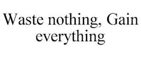 WASTE NOTHING, GAIN EVERYTHING