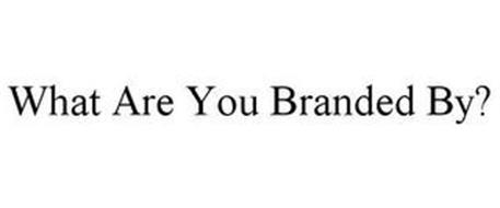 WHAT ARE YOU BRANDED BY?