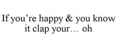 IF YOU'RE HAPPY & YOU KNOW IT CLAP YOUR... OH