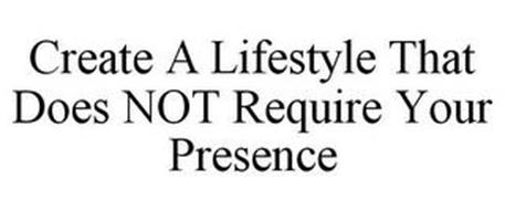CREATE A LIFESTYLE THAT DOES NOT REQUIRE YOUR PRESENCE