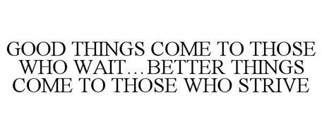 GOOD THINGS COME TO THOSE WHO WAIT...BETTER THINGS COME TO THOSE WHO STRIVE