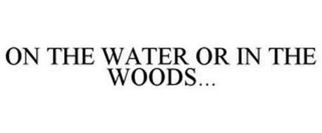 ON THE WATER OR IN THE WOODS...
