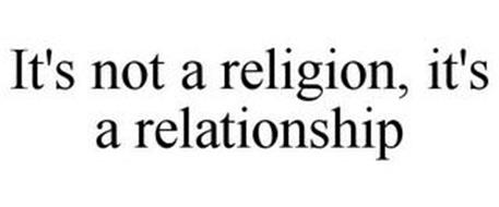 IT'S NOT A RELIGION, IT'S A RELATIONSHIP