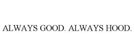 ALWAYS GOOD. ALWAYS HOOD.