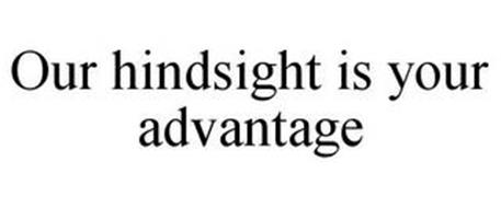 OUR HINDSIGHT IS YOUR ADVANTAGE