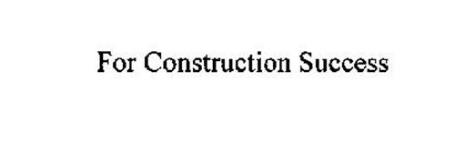 FOR CONSTRUCTION SUCCESS