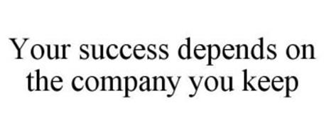 YOUR SUCCESS DEPENDS ON THE COMPANY YOU KEEP