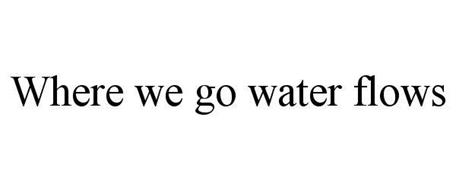 WHERE WE GO WATER FLOWS