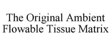 THE ORIGINAL AMBIENT FLOWABLE TISSUE MATRIX