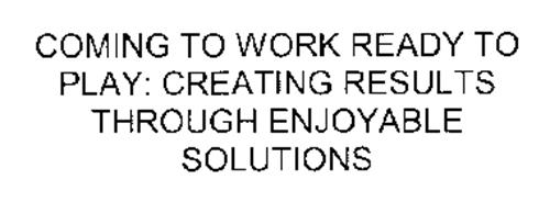 COMING TO WORK READY TO PLAY: CREATING RESULTS THROUGH ENJOYABLE SOLUTIONS