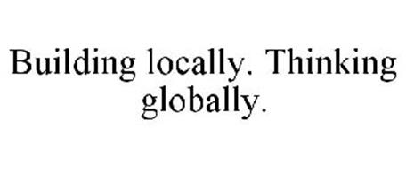 BUILDING LOCALLY. THINKING GLOBALLY.