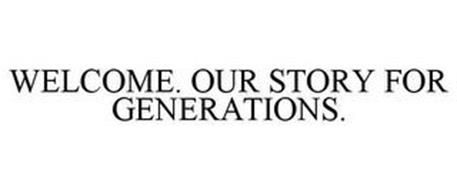 WELCOME. OUR STORY FOR GENERATIONS.