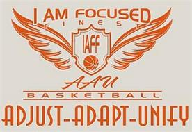 I AM FOCUSED FINEST IAFF AAU BASKETBALL ADJUST-ADAPT-UNIFY
