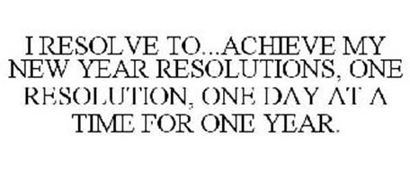 I RESOLVE TO...ACHIEVE MY NEW YEAR RESOLUTIONS, ONE RESOLUTION, ONE DAY AT A TIME FOR ONE YEAR.