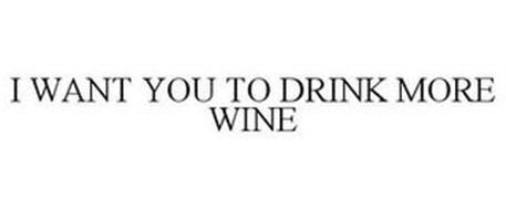 I WANT YOU TO DRINK MORE WINE