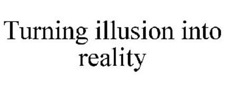 TURNING ILLUSION INTO REALITY