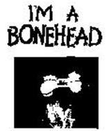 I'M A BONEHEAD