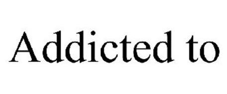 ADDICTED TO