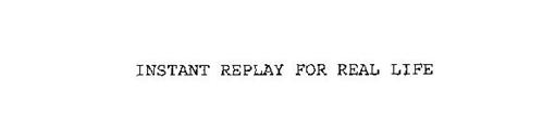 INSTANT REPLAY FOR REAL LIFE