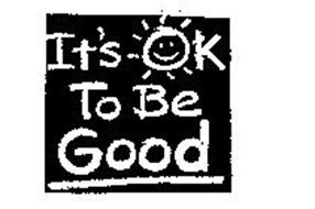 IT'S OK TO BE GOOD