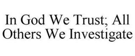 IN GOD WE TRUST; ALL OTHERS WE INVESTIGATE