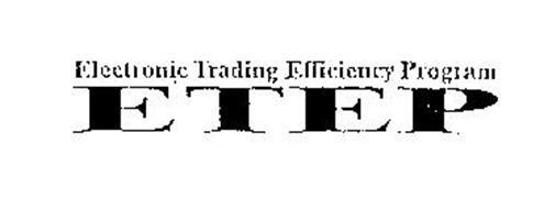 ELECTRONIC TRADING EFFICIENCY PROGRAM ETEP