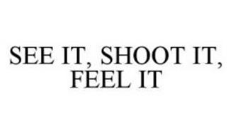 SEE IT, SHOOT IT, FEEL IT
