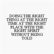 DOING THE RIGHT THING AT THE RIGHT TIME AT THE RIGHT PLACE WITH THE RIGHT SPIRIT WITHOUT BEING TOLD