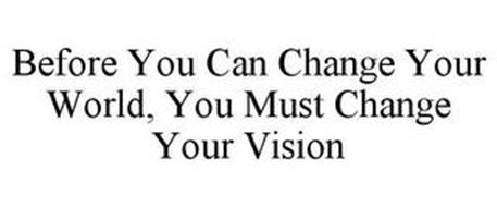 BEFORE YOU CAN CHANGE YOUR WORLD, YOU MUST CHANGE YOUR VISION