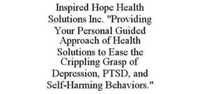 "INSPIRED HOPE HEALTH SOLUTIONS INC. ""PROVIDING YOUR PERSONAL GUIDED APPROACH OF HEALTH SOLUTIONS TO EASE THE CRIPPLING GRASP OF DEPRESSION, PTSD, AND SELF-HARMING BEHAVIORS."""
